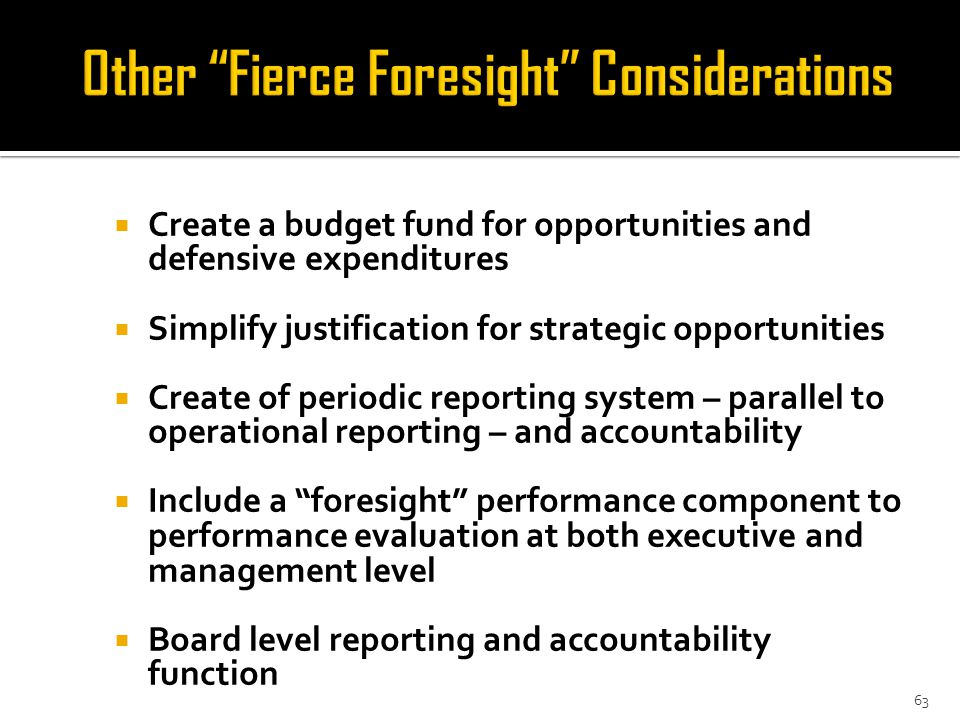  Create a budget fund for opportunities and defensive expenditures  Simplify justification for strategic opportunities  Create of periodic reporting system – parallel to operational reporting – and accountability  Include a foresight performance component to performance evaluation at both executive and management level  Board level reporting and accountability function 63