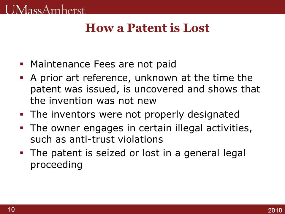 10 2010 How a Patent is Lost  Maintenance Fees are not paid  A prior art reference, unknown at the time the patent was issued, is uncovered and show