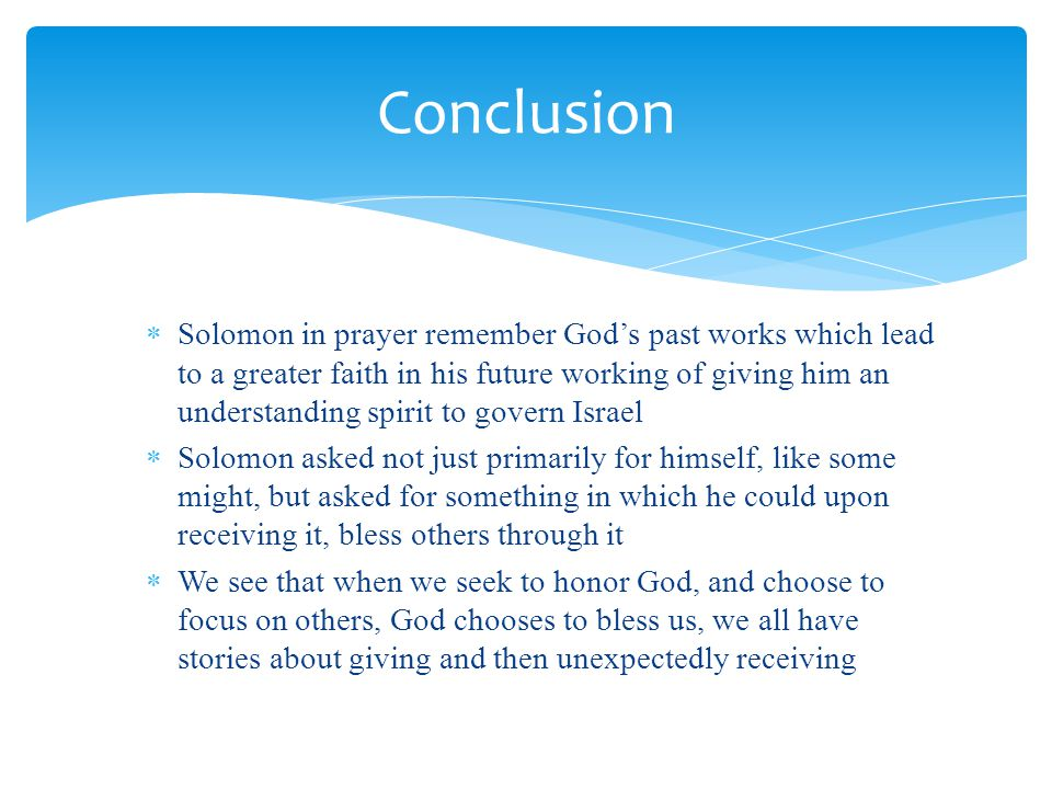  Solomon in prayer remember God's past works which lead to a greater faith in his future working of giving him an understanding spirit to govern Israel  Solomon asked not just primarily for himself, like some might, but asked for something in which he could upon receiving it, bless others through it  We see that when we seek to honor God, and choose to focus on others, God chooses to bless us, we all have stories about giving and then unexpectedly receiving Conclusion