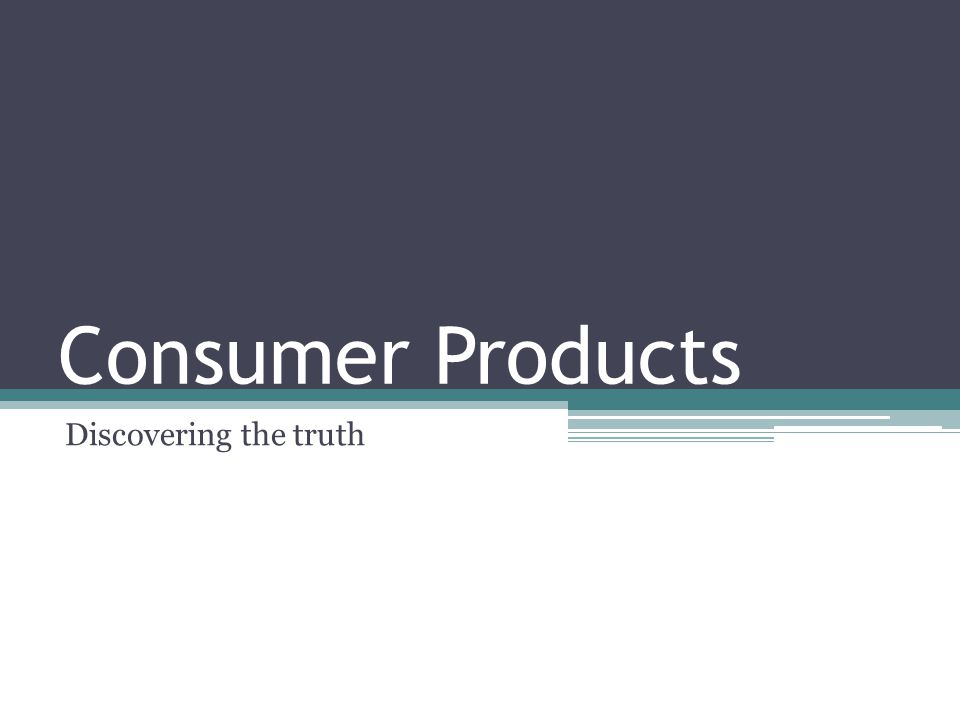 Consumer Products Discovering the truth