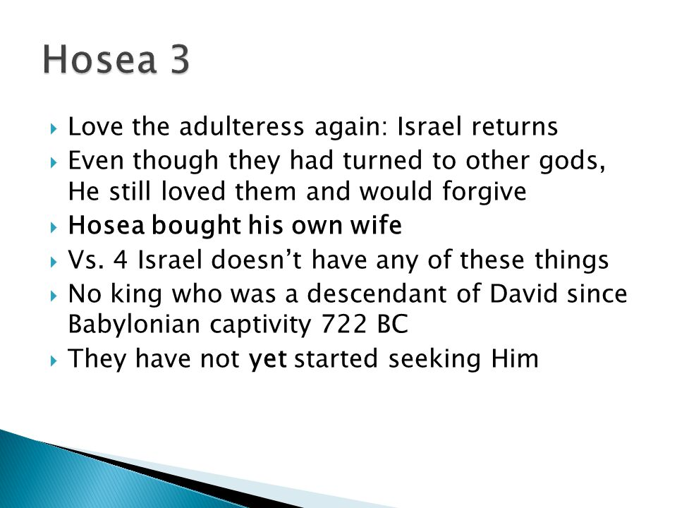  Love the adulteress again: Israel returns  Even though they had turned to other gods, He still loved them and would forgive  Hosea bought his own wife  Vs.
