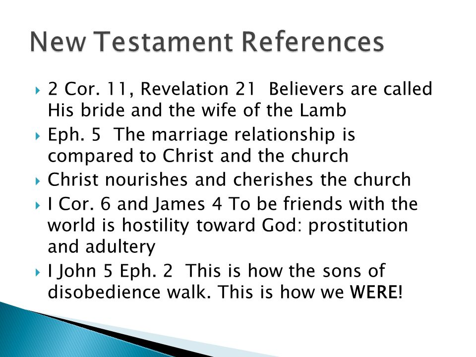  2 Cor. 11, Revelation 21 Believers are called His bride and the wife of the Lamb  Eph.