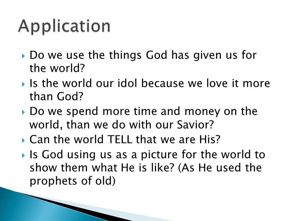  Do we use the things God has given us for the world?  Is the world our idol because we love it more than God?  Do we spend more time and money on