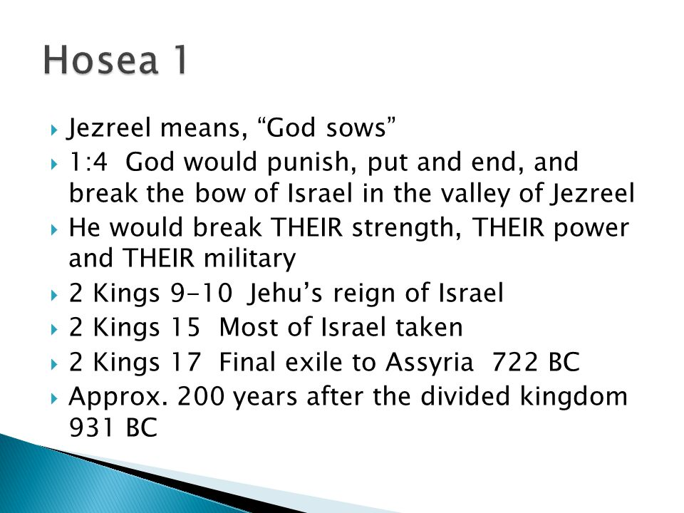  Jezreel means, God sows  1:4 God would punish, put and end, and break the bow of Israel in the valley of Jezreel  He would break THEIR strength, THEIR power and THEIR military  2 Kings 9-10 Jehu's reign of Israel  2 Kings 15 Most of Israel taken  2 Kings 17 Final exile to Assyria 722 BC  Approx.