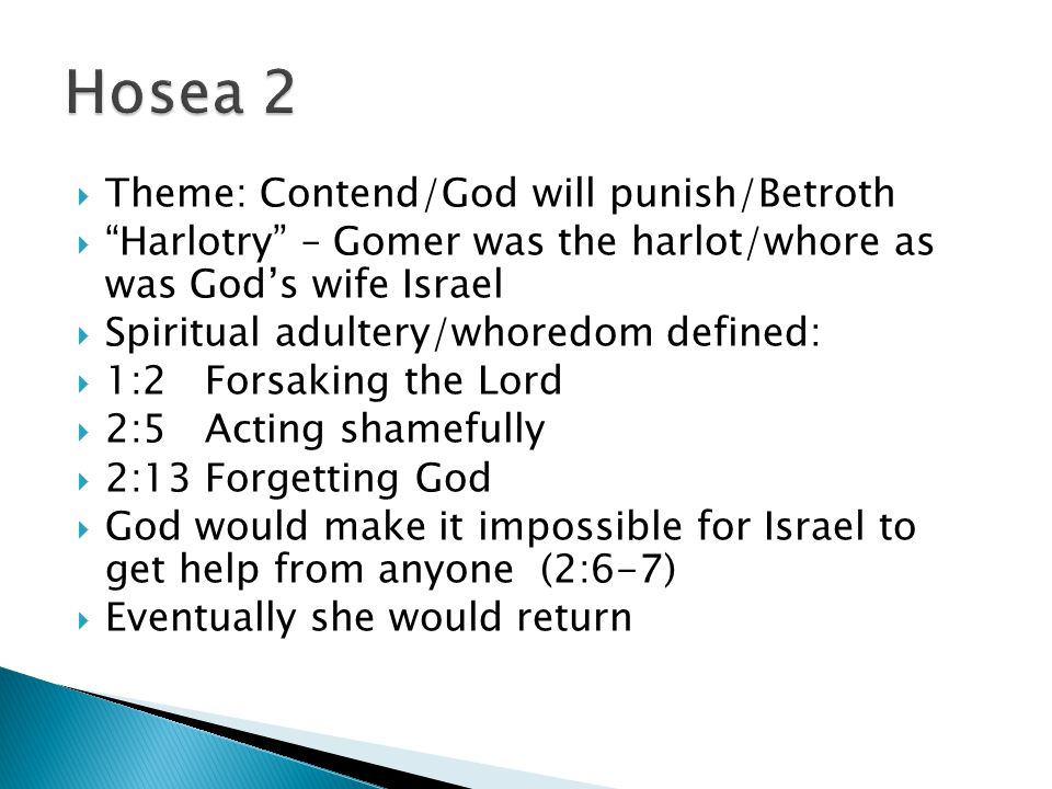  Theme: Contend/God will punish/Betroth  Harlotry – Gomer was the harlot/whore as was God's wife Israel  Spiritual adultery/whoredom defined:  1:2 Forsaking the Lord  2:5 Acting shamefully  2:13 Forgetting God  God would make it impossible for Israel to get help from anyone (2:6-7)  Eventually she would return
