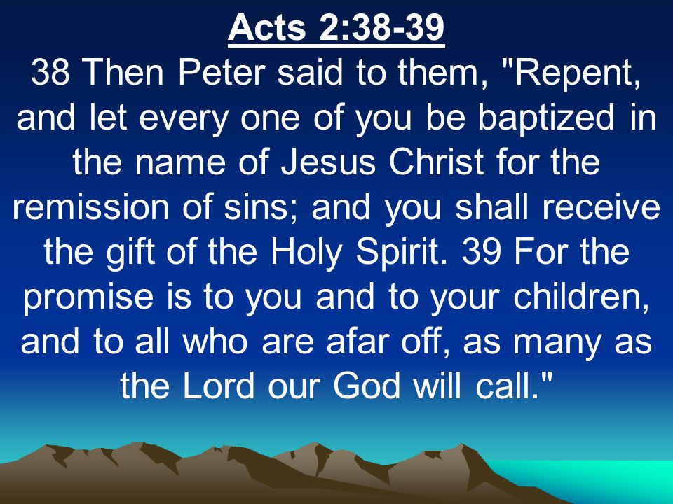 Acts 2:38-39 38 Then Peter said to them, Repent, and let every one of you be baptized in the name of Jesus Christ for the remission of sins; and you shall receive the gift of the Holy Spirit.