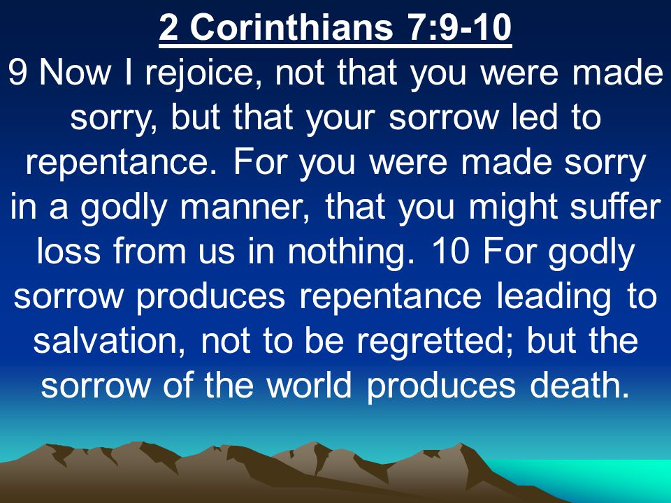 2 Corinthians 7:9-10 9 Now I rejoice, not that you were made sorry, but that your sorrow led to repentance. For you were made sorry in a godly manner,