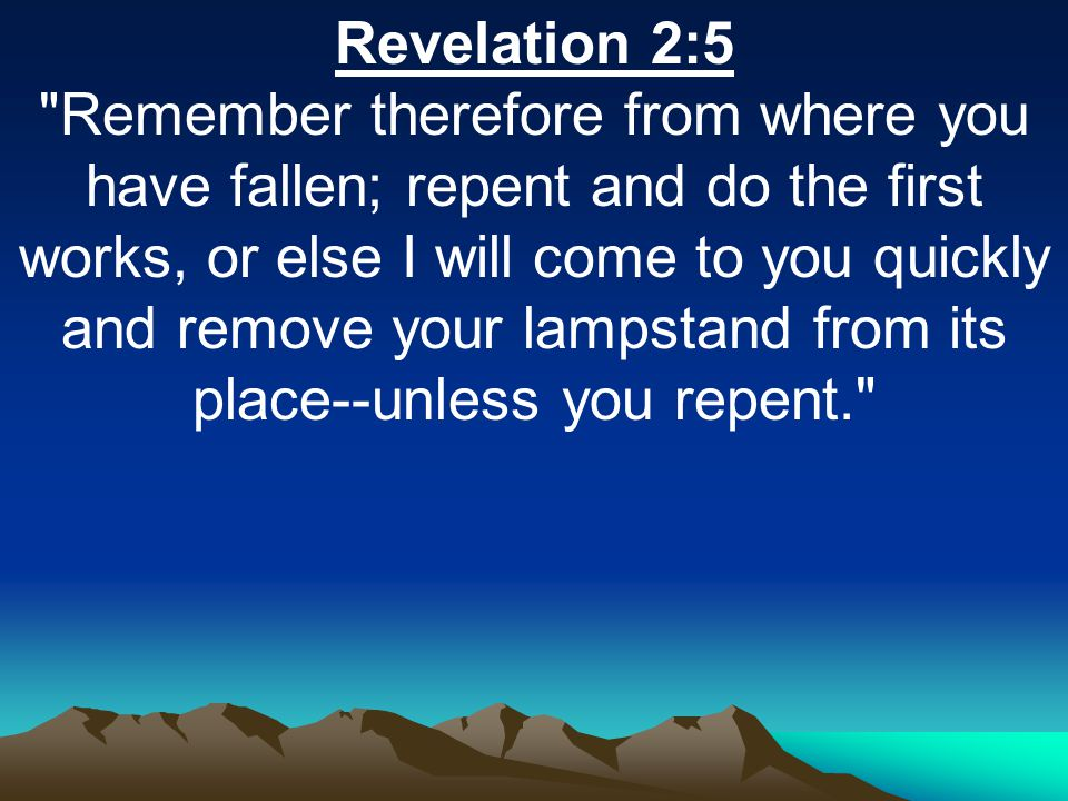 Revelation 2:5 Remember therefore from where you have fallen; repent and do the first works, or else I will come to you quickly and remove your lampstand from its place--unless you repent.