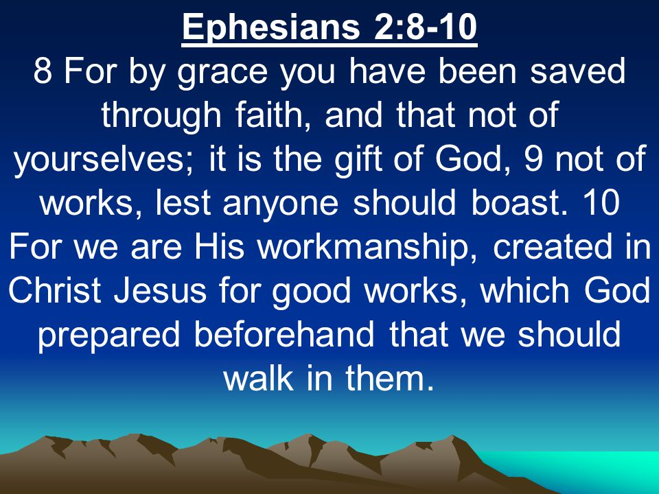 Ephesians 2:8-10 8 For by grace you have been saved through faith, and that not of yourselves; it is the gift of God, 9 not of works, lest anyone should boast.