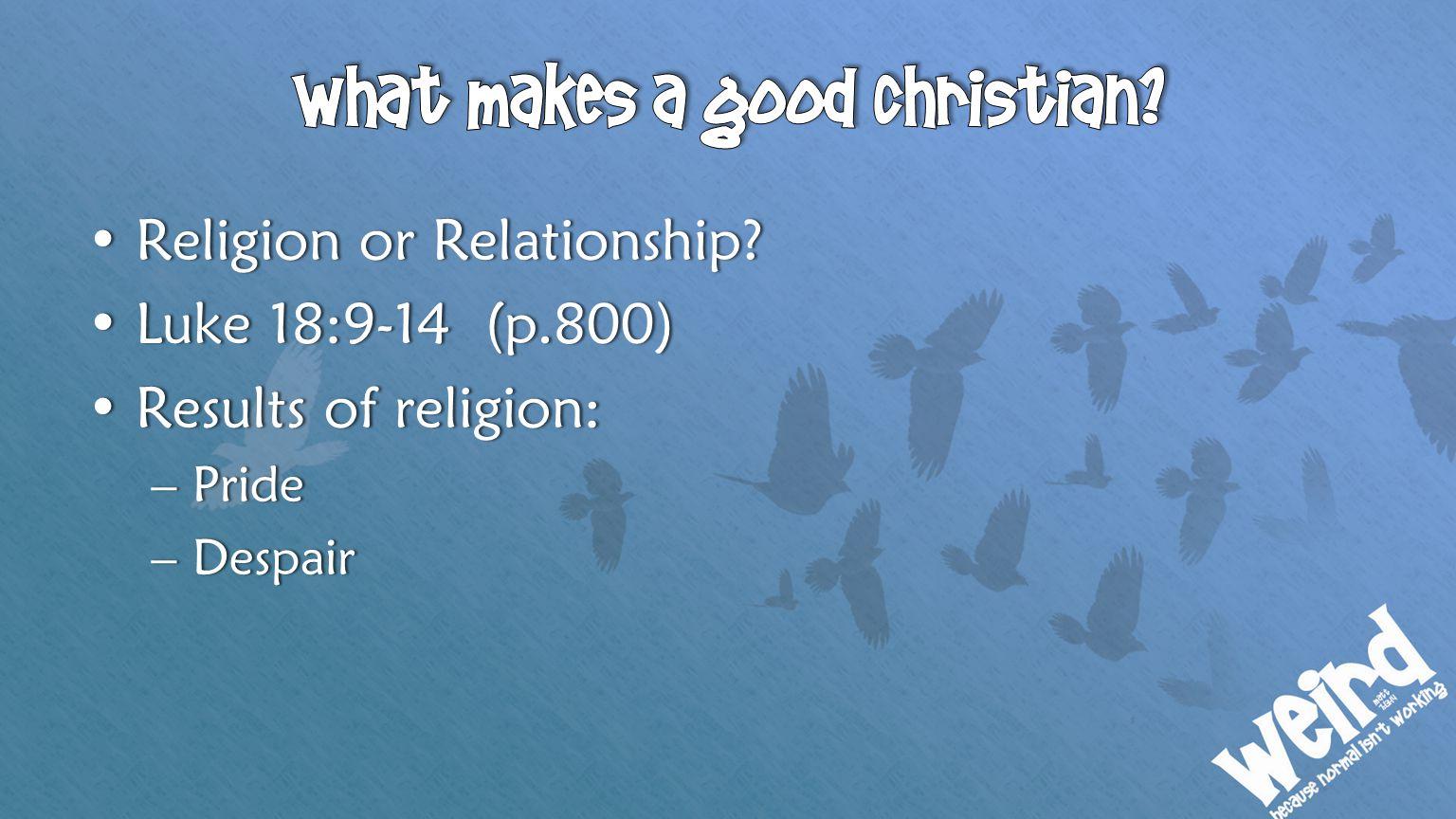 Religion or Relationship?Religion or Relationship? Luke 18:9-14 (p.800)Luke 18:9-14 (p.800) Results of religion:Results of religion: –Pride–Pride –Des