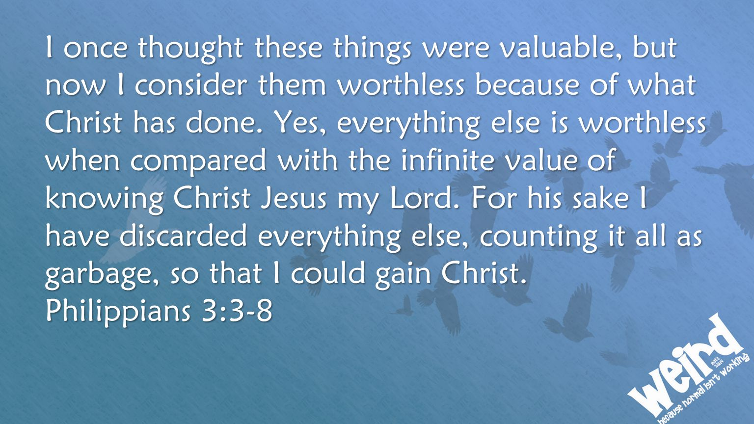 I once thought these things were valuable, but now I consider them worthless because of what Christ has done. Yes, everything else is worthless when c
