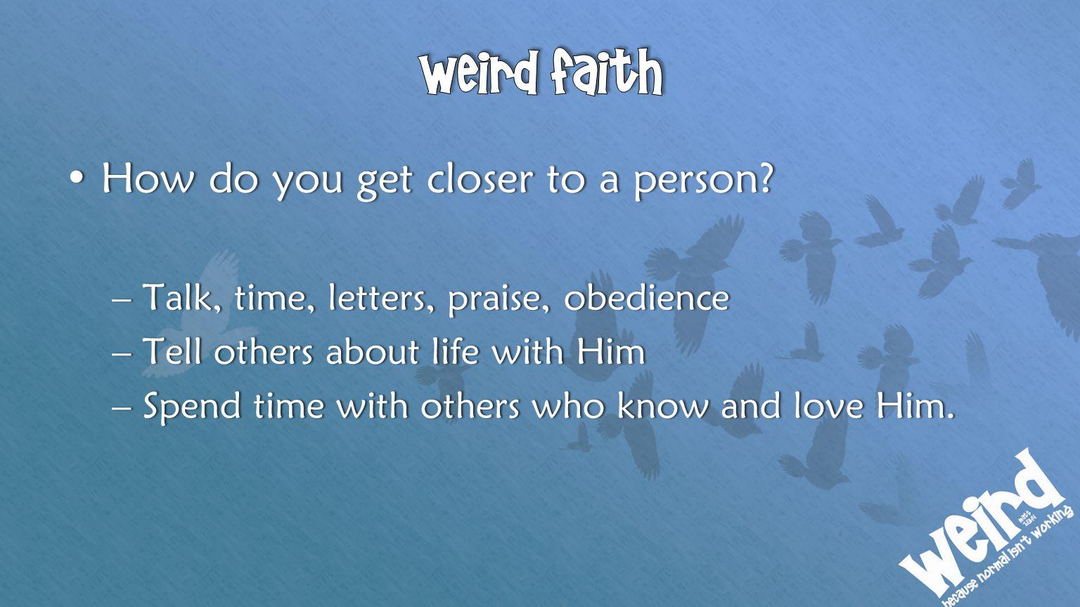 How do you get closer to a person?How do you get closer to a person? –Talk, time, letters, praise, obedience–Talk, time, letters, praise, obedience –T