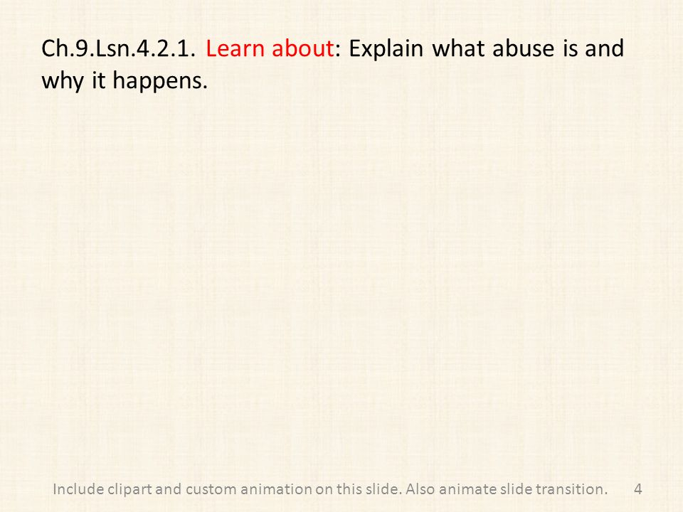 Ch.9.Lsn.4.2.1. Learn about: Explain what abuse is and why it happens. 4Include clipart and custom animation on this slide. Also animate slide transit