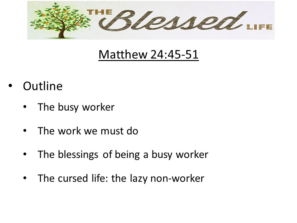 Matthew 24:45-51 Outline The busy worker The work we must do The blessings of being a busy worker The cursed life: the lazy non-worker