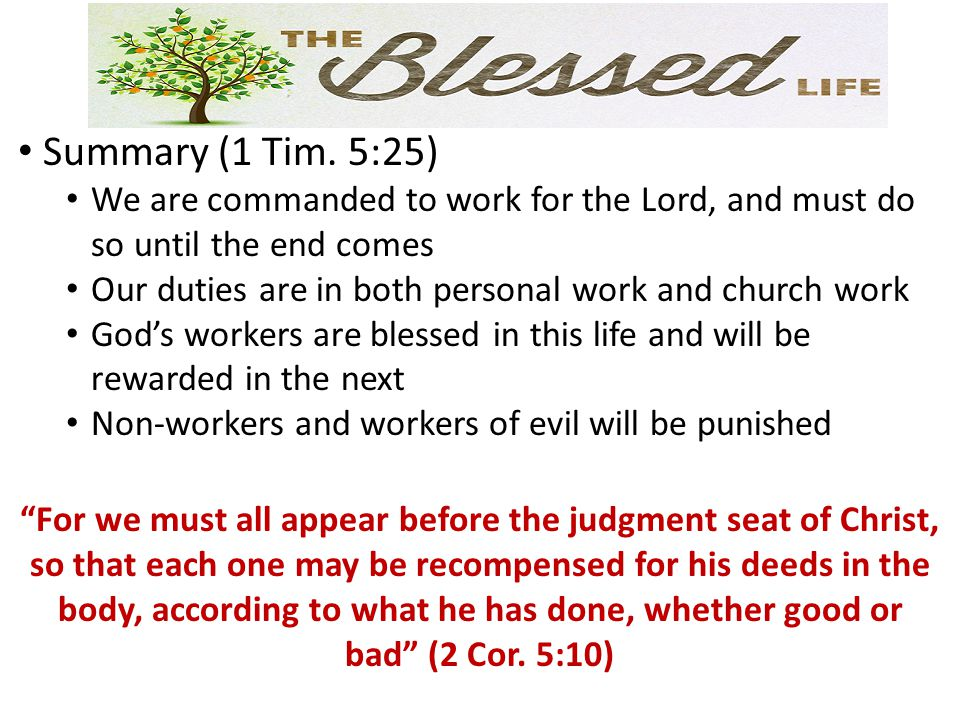 Summary (1 Tim. 5:25) We are commanded to work for the Lord, and must do so until the end comes Our duties are in both personal work and church work G