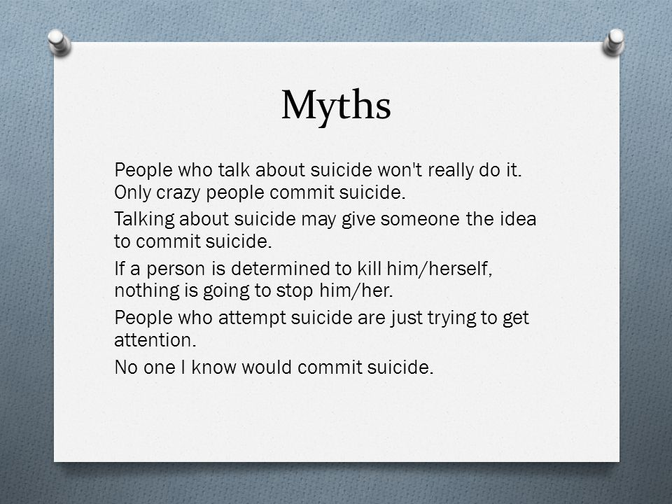 Myths People who talk about suicide won t really do it.