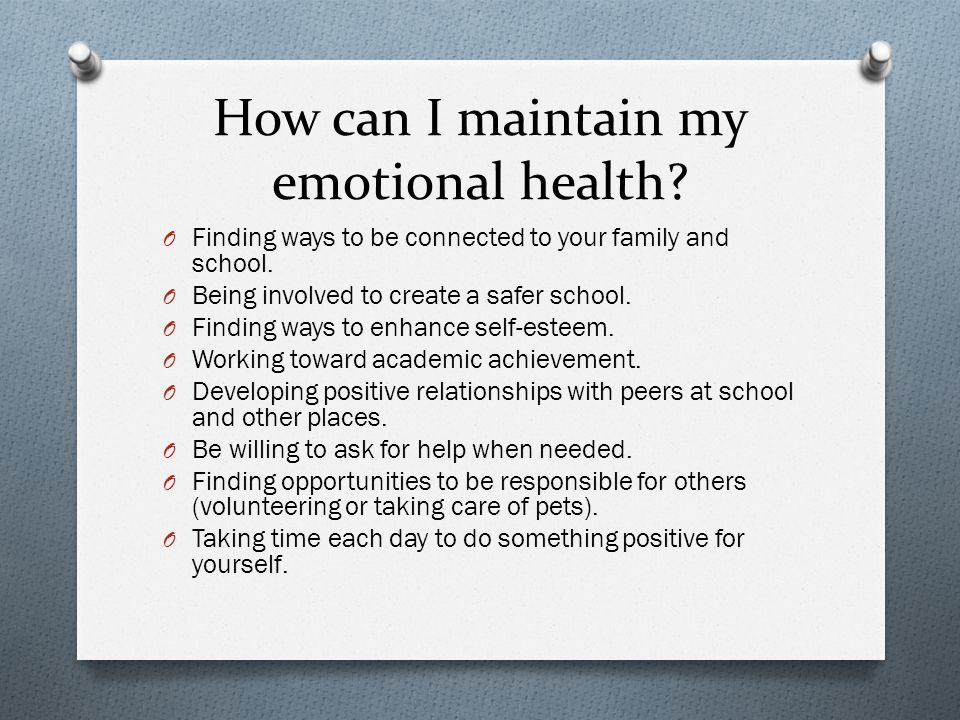 How can I maintain my emotional health. O Finding ways to be connected to your family and school.