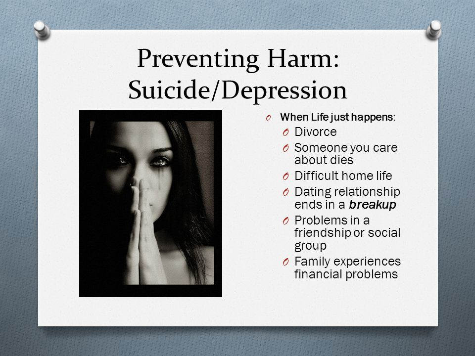 Preventing Harm: Suicide/Depression O When Life just happens: O Divorce O Someone you care about dies O Difficult home life O Dating relationship ends