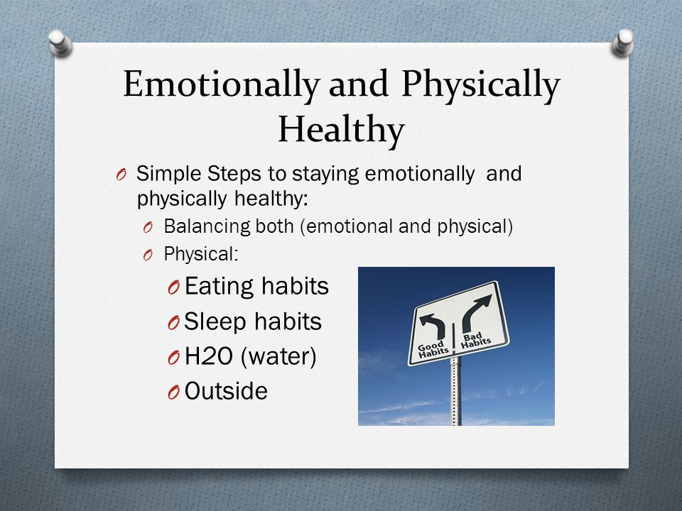 Emotionally and Physically Healthy O Simple Steps to staying emotionally and physically healthy: O Balancing both (emotional and physical) O Physical: O Eating habits O Sleep habits O H2O (water) O Outside