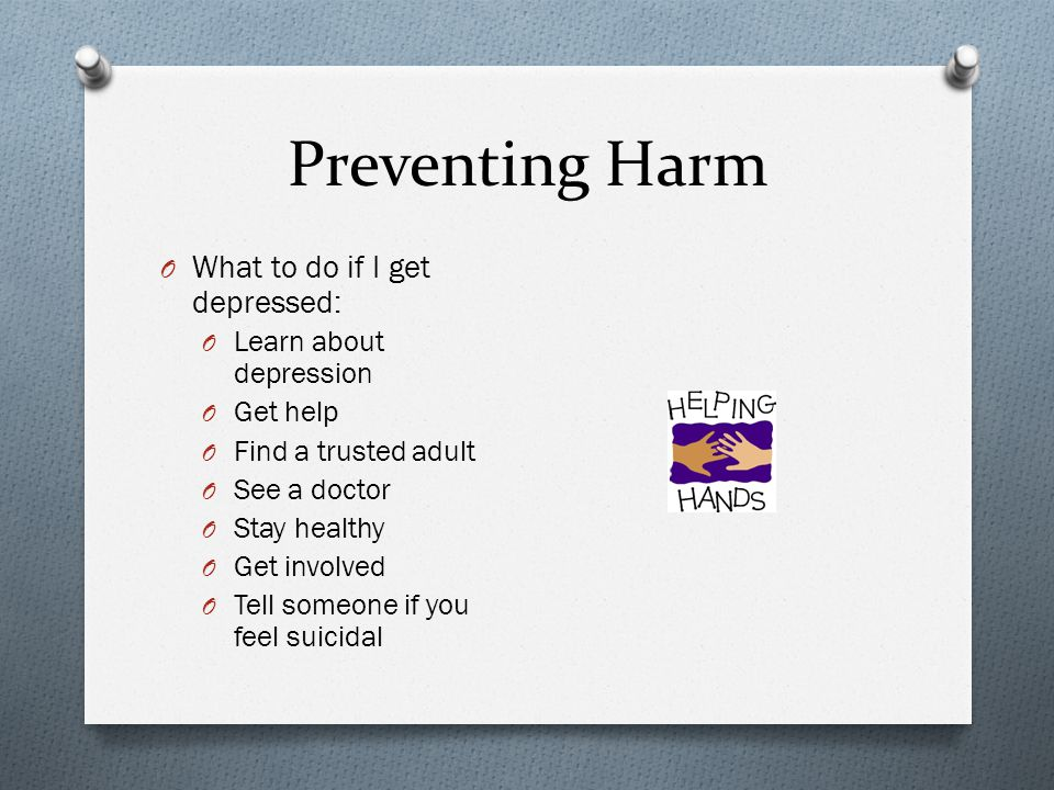 Preventing Harm O What to do if I get depressed: O Learn about depression O Get help O Find a trusted adult O See a doctor O Stay healthy O Get involv