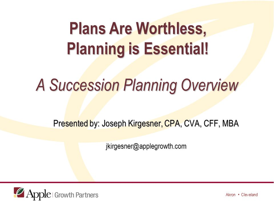 Akron Cleveland Succession plans must include: * OPERATIONAL (How are you going to be able to retire?) * OPERATIONAL (How are you going to be able to retire?) Who can carry on the company's vision?Who can carry on the company's vision.