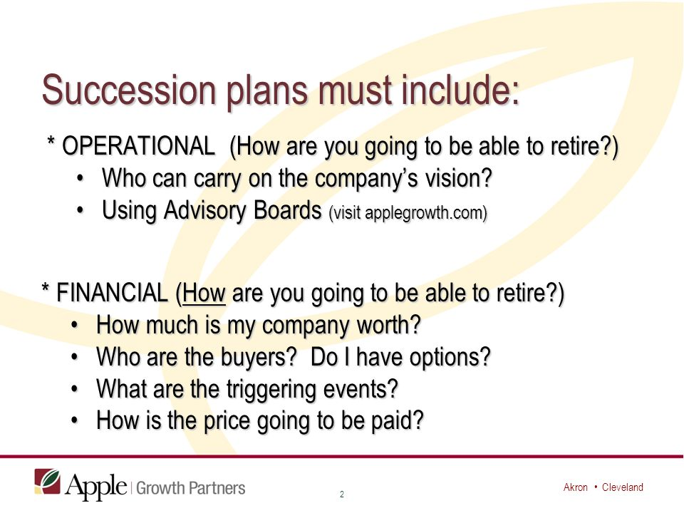 Akron Cleveland Succession plans must include: * OPERATIONAL (How are you going to be able to retire ) * OPERATIONAL (How are you going to be able to retire ) Who can carry on the company's vision Who can carry on the company's vision.
