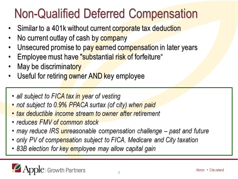 Akron Cleveland Non-Qualified Deferred Compensation Similar to a 401k without current corporate tax deductionSimilar to a 401k without current corporate tax deduction No current outlay of cash by companyNo current outlay of cash by company Unsecured promise to pay earned compensation in later yearsUnsecured promise to pay earned compensation in later years Employee must have substantial risk of forfeiture Employee must have substantial risk of forfeiture May be discriminatoryMay be discriminatory Useful for retiring owner AND key employeeUseful for retiring owner AND key employee 3 all subject to FICA tax in year of vesting all subject to FICA tax in year of vesting not subject to 0.9% PPACA surtax (of city) when paid not subject to 0.9% PPACA surtax (of city) when paid tax deductible income stream to owner after retirement tax deductible income stream to owner after retirement reduces FMV of common stock reduces FMV of common stock may reduce IRS unreasonable compensation challenge – past and future may reduce IRS unreasonable compensation challenge – past and future only PV of compensation subject to FICA, Medicare and City taxation only PV of compensation subject to FICA, Medicare and City taxation 83B election for key employee may allow capital gain 83B election for key employee may allow capital gain