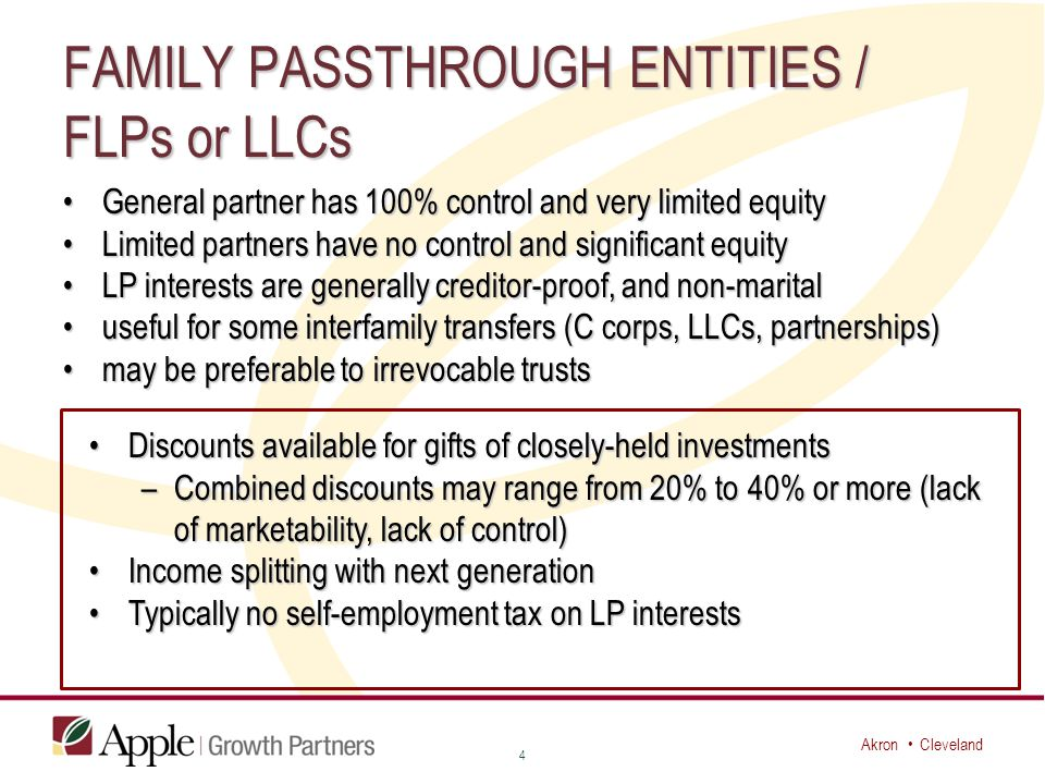 Akron Cleveland FAMILY PASSTHROUGH ENTITIES / FLPs or LLCs General partner has 100% control and very limited equityGeneral partner has 100% control and very limited equity Limited partners have no control and significant equityLimited partners have no control and significant equity LP interests are generally creditor-proof, and non-maritalLP interests are generally creditor-proof, and non-marital useful for some interfamily transfers (C corps, LLCs, partnerships)useful for some interfamily transfers (C corps, LLCs, partnerships) may be preferable to irrevocable trustsmay be preferable to irrevocable trusts 4 Discounts available for gifts of closely-held investmentsDiscounts available for gifts of closely-held investments –Combined discounts may range from 20% to 40% or more (lack of marketability, lack of control) Income splitting with next generationIncome splitting with next generation Typically no self-employment tax on LP interestsTypically no self-employment tax on LP interests