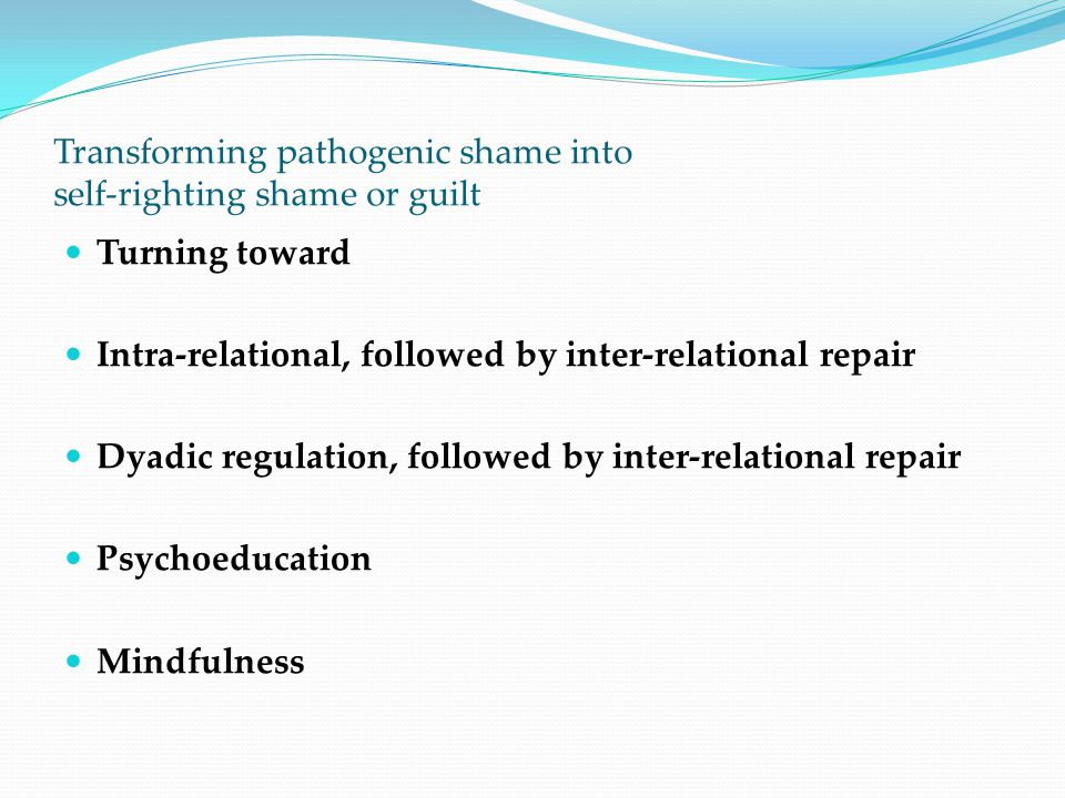 Transforming pathogenic shame into self-righting shame or guilt Turning toward Intra-relational, followed by inter-relational repair Dyadic regulation