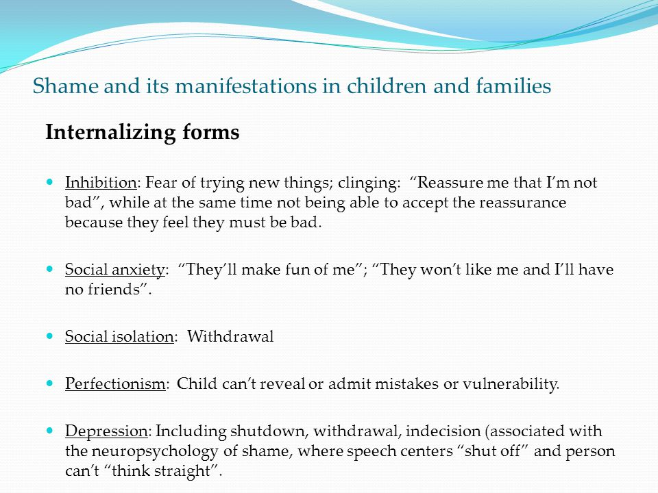 "Shame and its manifestations in children and families Internalizing forms Inhibition: Fear of trying new things; clinging: ""Reassure me that I'm not b"
