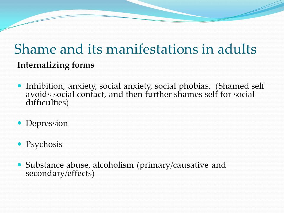 Shame and its manifestations in adults Internalizing forms Inhibition, anxiety, social anxiety, social phobias. (Shamed self avoids social contact, an