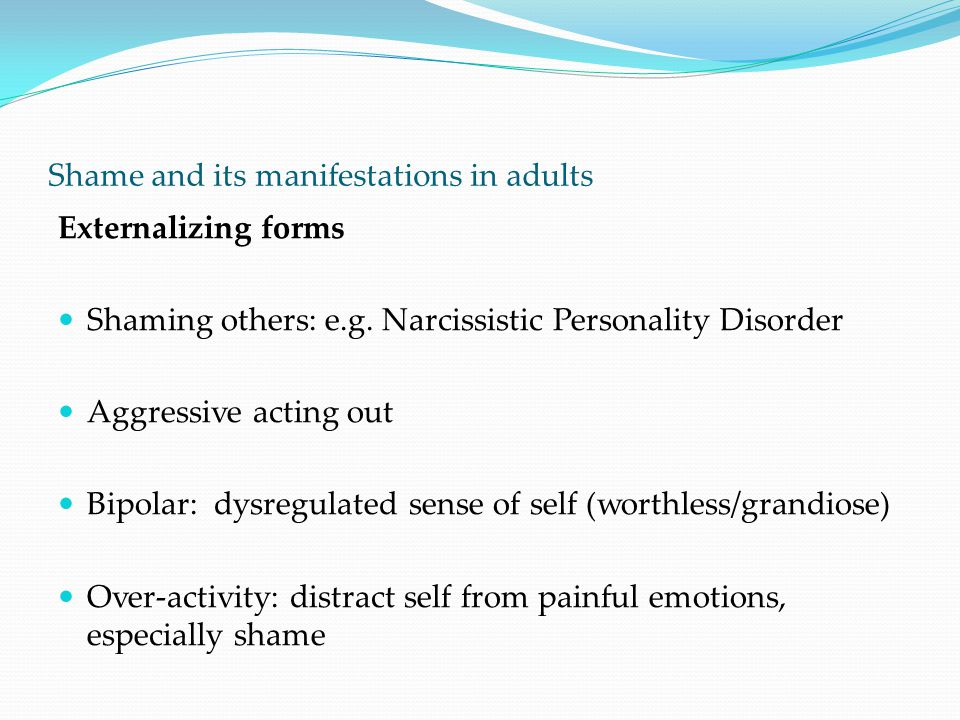 Shame and its manifestations in adults Externalizing forms Shaming others: e.g. Narcissistic Personality Disorder Aggressive acting out Bipolar: dysre