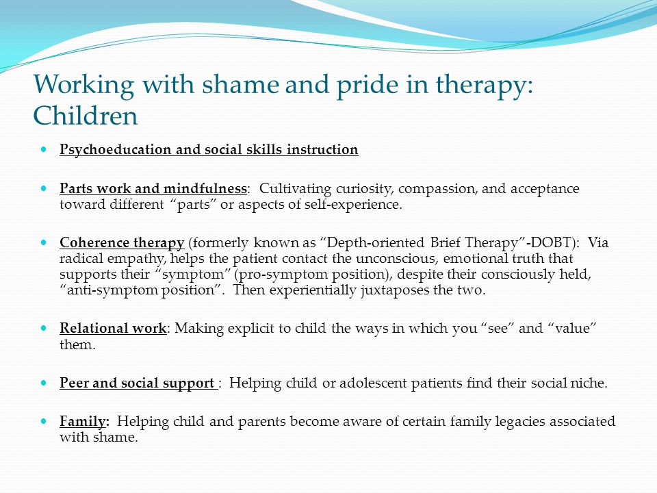 Working with shame and pride in therapy: Children Psychoeducation and social skills instruction Parts work and mindfulness: Cultivating curiosity, com