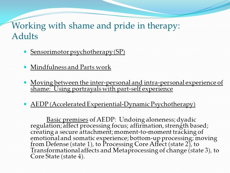 Working with shame and pride in therapy: Adults Sensorimotor psychotherapy (SP) Mindfulness and Parts work Moving between the inter-personal and intra