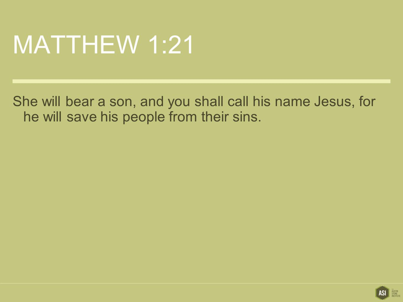 MATTHEW 1:21 She will bear a son, and you shall call his name Jesus, for he will save his people from their sins.