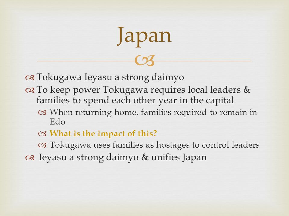   Tokugawa Ieyasu a strong daimyo  To keep power Tokugawa requires local leaders & families to spend each other year in the capital  When returnin