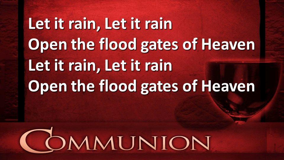 Let it rain, Let it rain Open the flood gates of Heaven Let it rain, Let it rain Open the flood gates of Heaven
