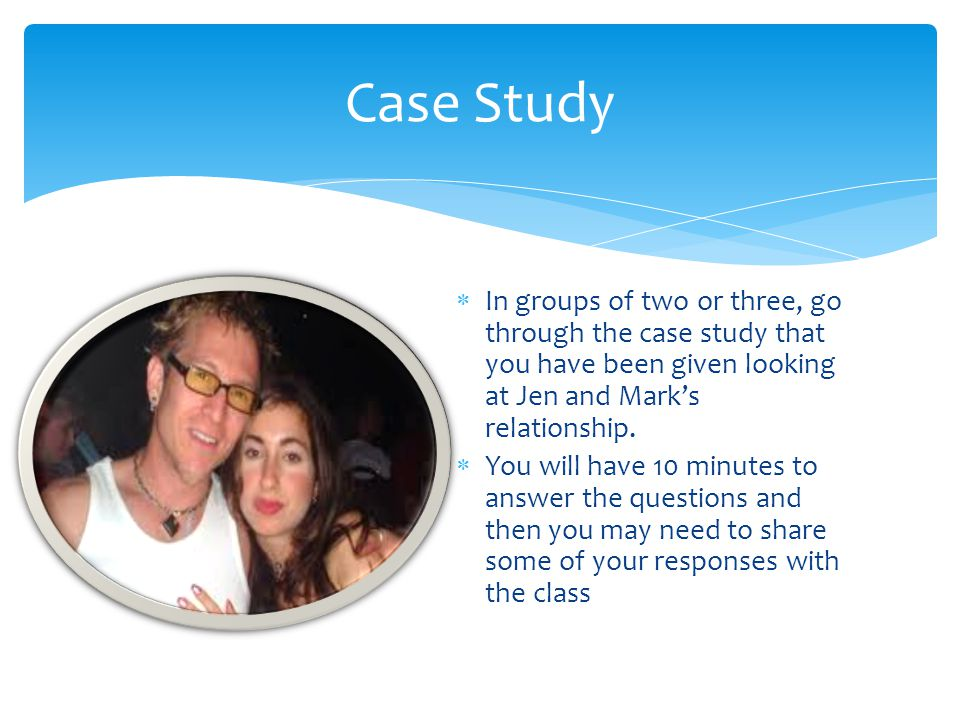  In groups of two or three, go through the case study that you have been given looking at Jen and Mark's relationship.