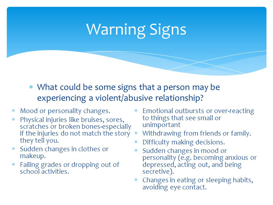  What could be some signs that a person may be experiencing a violent/abusive relationship? Warning Signs  Mood or personality changes.  Physical i