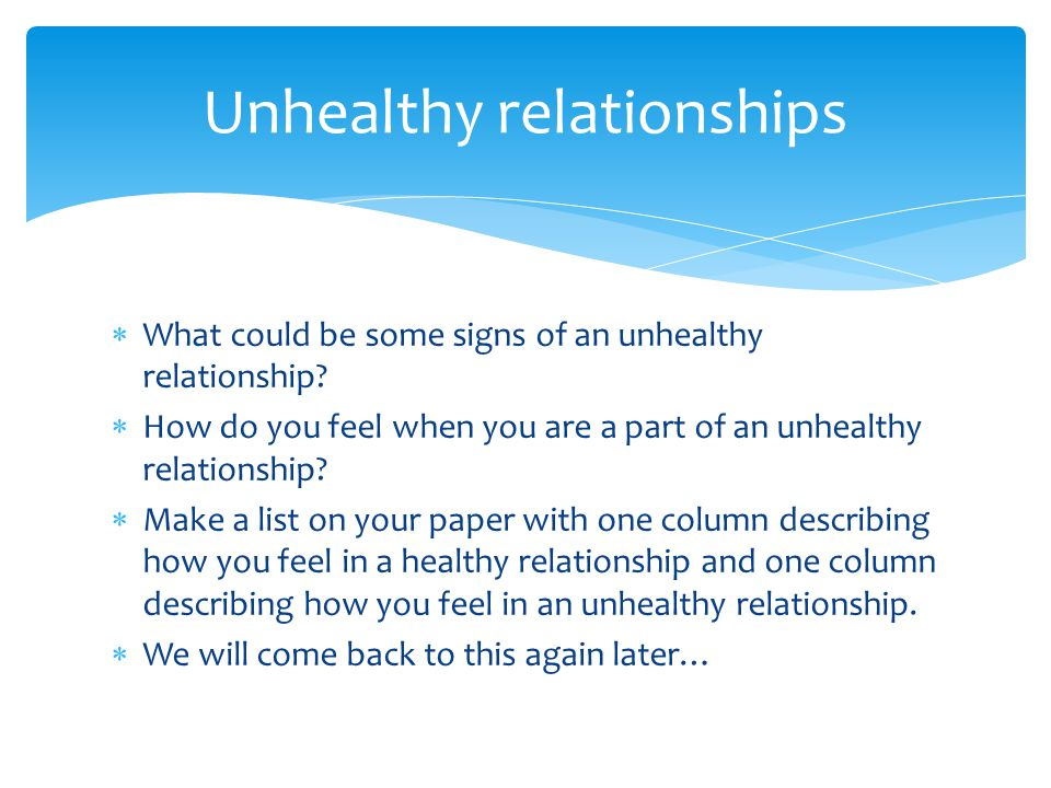  What could be some signs of an unhealthy relationship?  How do you feel when you are a part of an unhealthy relationship?  Make a list on your pap