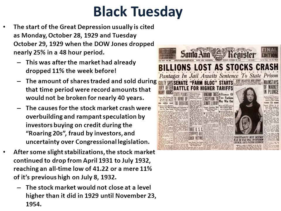 Black Tuesday The start of the Great Depression usually is cited as Monday, October 28, 1929 and Tuesday October 29, 1929 when the DOW Jones dropped nearly 25% in a 48 hour period.