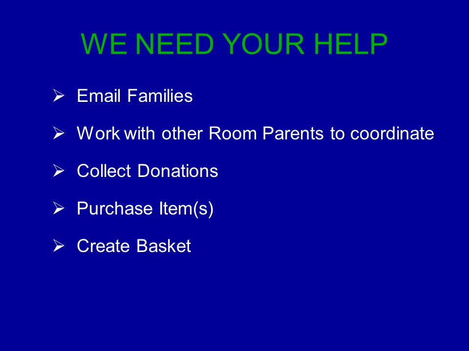 WE NEED YOUR HELP  Email Families  Work with other Room Parents to coordinate  Collect Donations  Purchase Item(s)  Create Basket