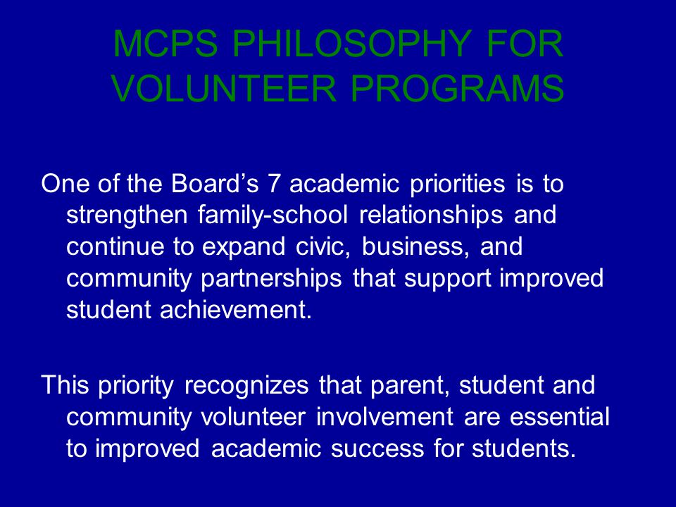 MCPS PHILOSOPHY FOR VOLUNTEER PROGRAMS One of the Board's 7 academic priorities is to strengthen family-school relationships and continue to expand civic, business, and community partnerships that support improved student achievement.