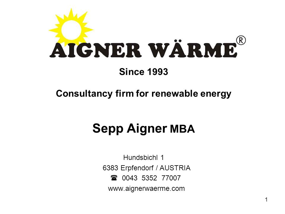 1 Since 1993 Consultancy firm for renewable energy Sepp Aigner MBA Hundsbichl 1 6383 Erpfendorf / AUSTRIA  0043 5352 77007 www.aignerwaerme.com