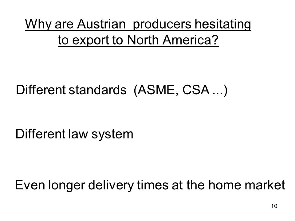 10 Why are Austrian producers hesitating to export to North America? Even longer delivery times at the home market Different law system Different stan