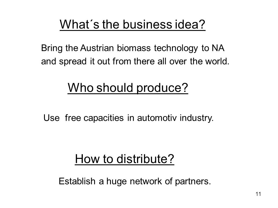 11 How to distribute? Establish a huge network of partners. Use free capacities in automotiv industry. Who should produce? What´s the business idea? B