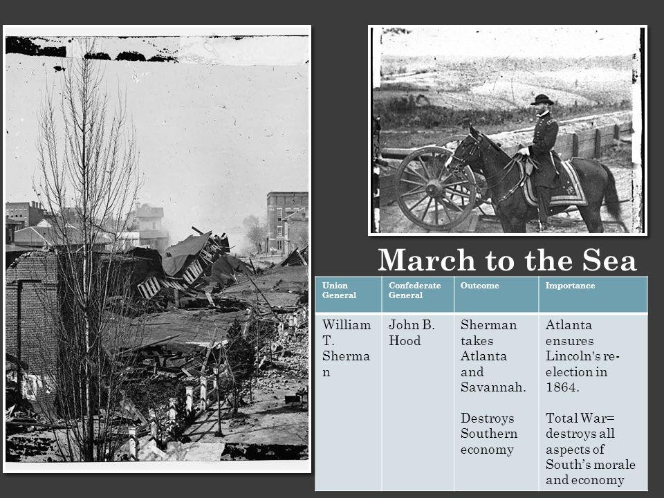 March to the Sea Union General Confederate General OutcomeImportance William T. Sherma n John B. Hood Sherman takes Atlanta and Savannah. Destroys Sou