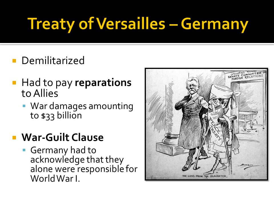  Demilitarized  Had to pay reparations to Allies  War damages amounting to $33 billion  War-Guilt Clause  Germany had to acknowledge that they alone were responsible for World War I.