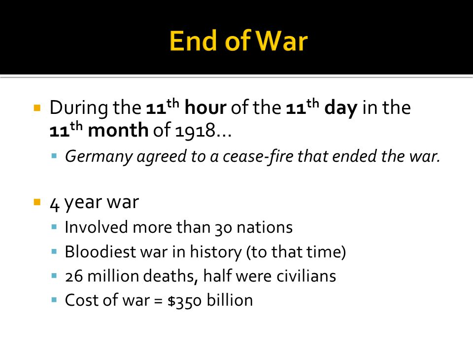  During the 11 th hour of the 11 th day in the 11 th month of 1918…  Germany agreed to a cease-fire that ended the war.