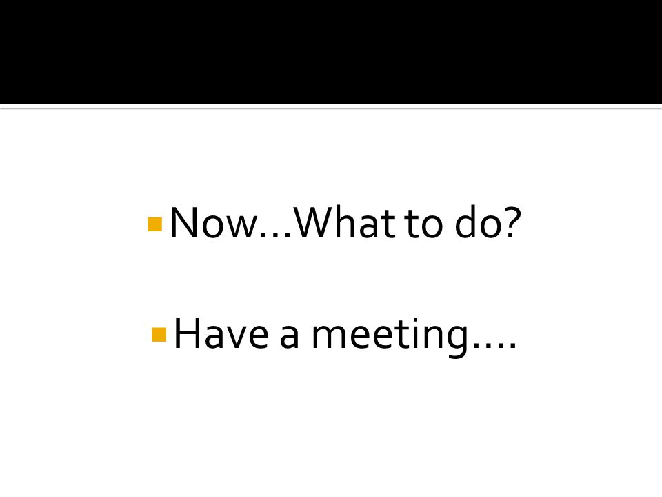  Now…What to do  Have a meeting….
